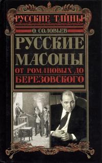 Соловьёв О.Ф. Русские масоны. От Романовых до Березовского.